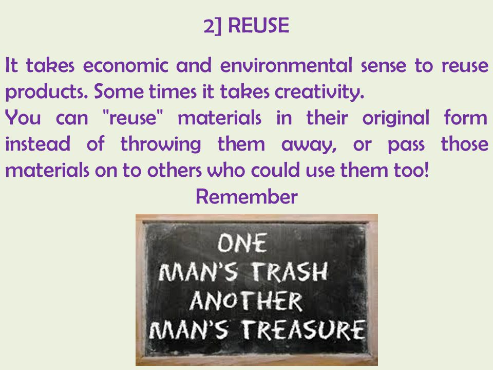 2] REUSE It takes economic and environmental sense to reuse products. Some times it takes creativity.